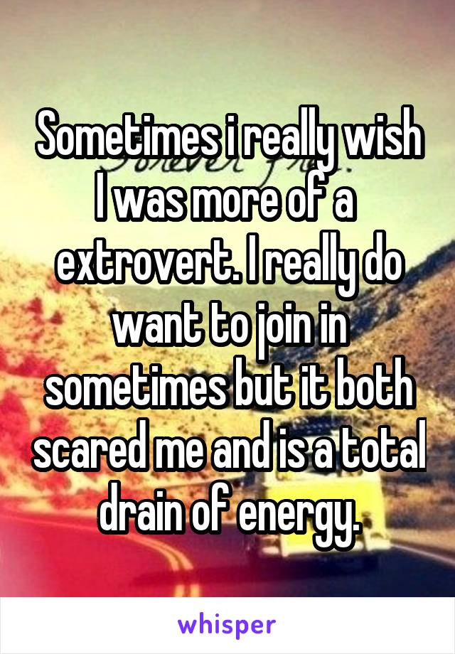 Sometimes i really wish I was more of a  extrovert. I really do want to join in sometimes but it both scared me and is a total drain of energy.