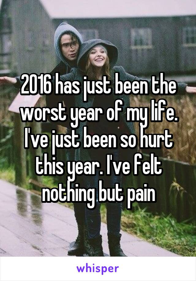 2016 has just been the worst year of my life. I've just been so hurt this year. I've felt nothing but pain
