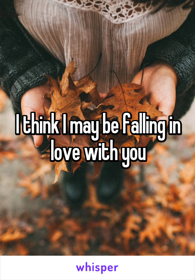 I think I may be falling in love with you