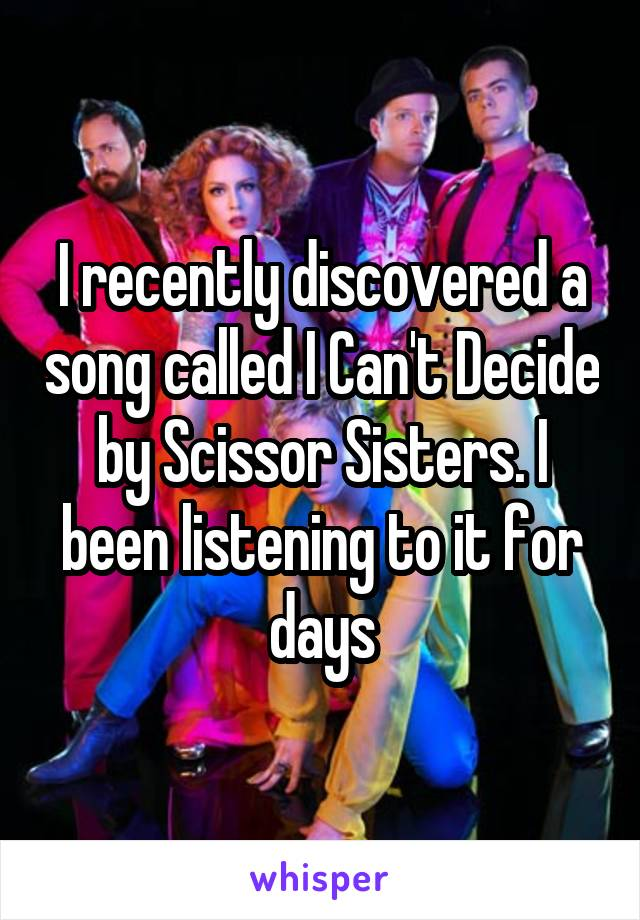 I recently discovered a song called I Can't Decide by Scissor Sisters. I been listening to it for days
