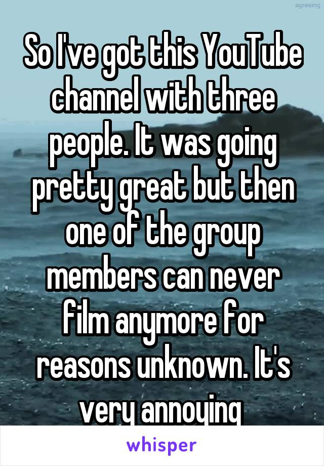 So I've got this YouTube channel with three people. It was going pretty great but then one of the group members can never film anymore for reasons unknown. It's very annoying