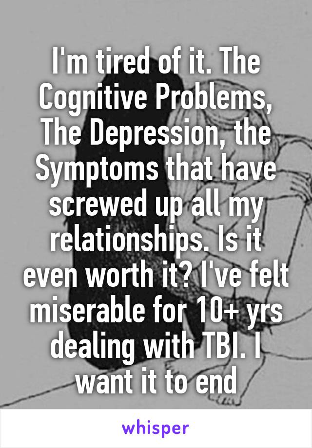 I'm tired of it. The Cognitive Problems, The Depression, the Symptoms that have screwed up all my relationships. Is it even worth it? I've felt miserable for 10+ yrs dealing with TBI. I want it to end