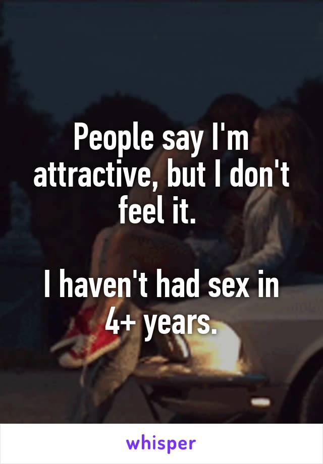 People say I'm attractive, but I don't feel it.   I haven't had sex in 4+ years.