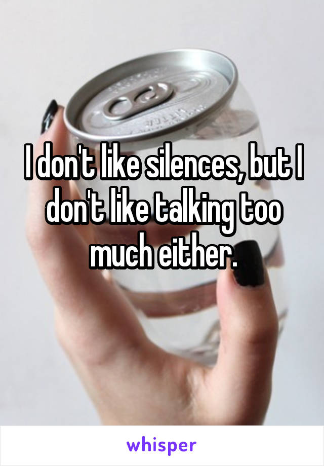 I don't like silences, but I don't like talking too much either.