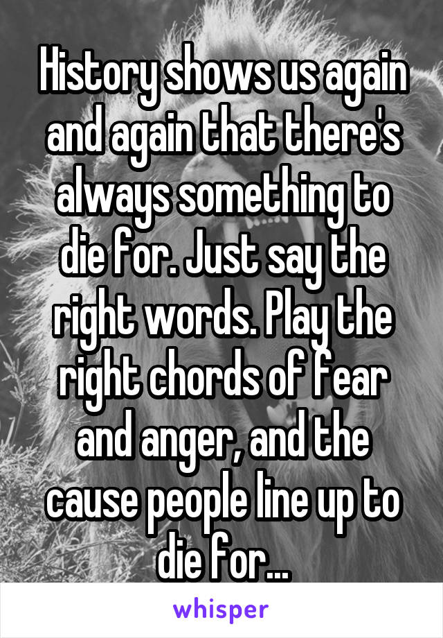 History shows us again and again that there's always something to die for. Just say the right words. Play the right chords of fear and anger, and the cause people line up to die for...