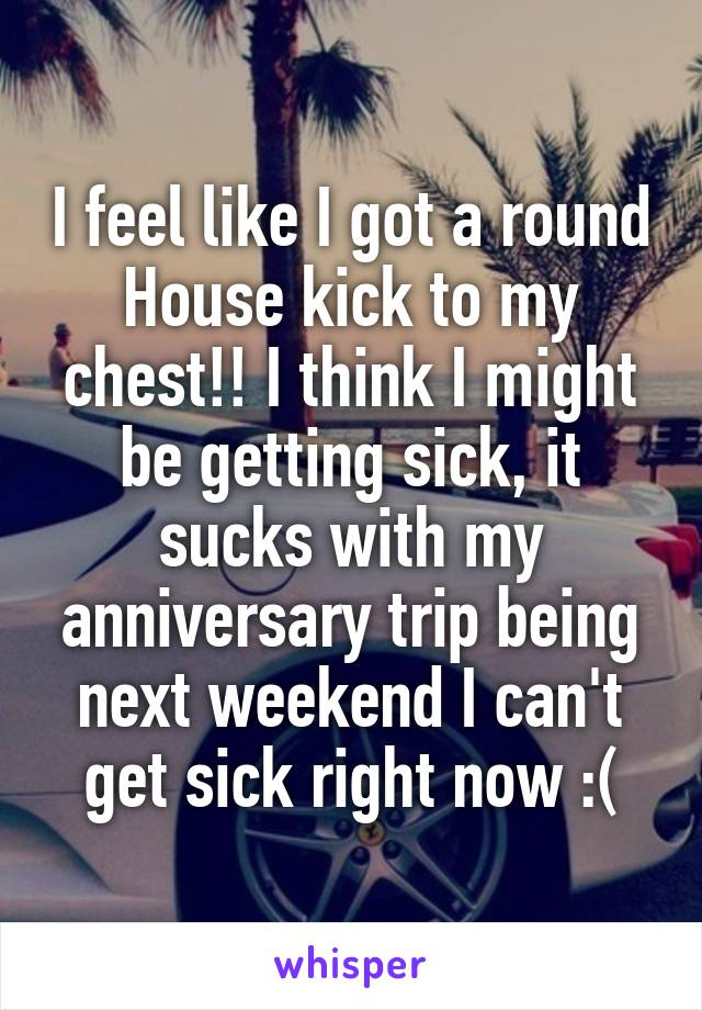 I feel like I got a round House kick to my chest!! I think I might be getting sick, it sucks with my anniversary trip being next weekend I can't get sick right now :(