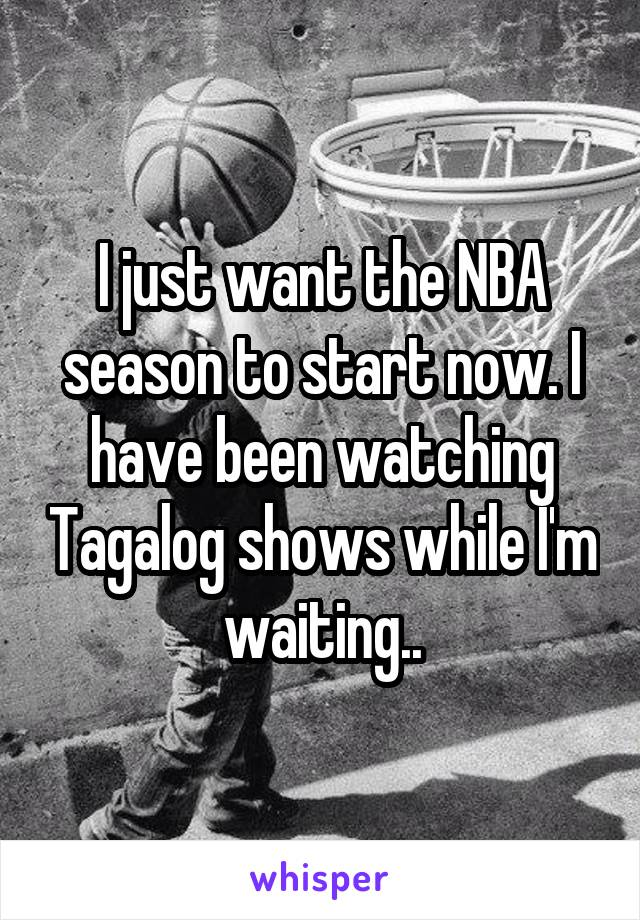 I just want the NBA season to start now. I have been watching Tagalog shows while I'm waiting..