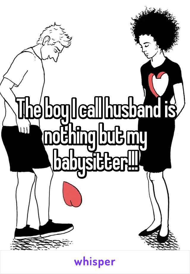 The boy I call husband is nothing but my babysitter!!!