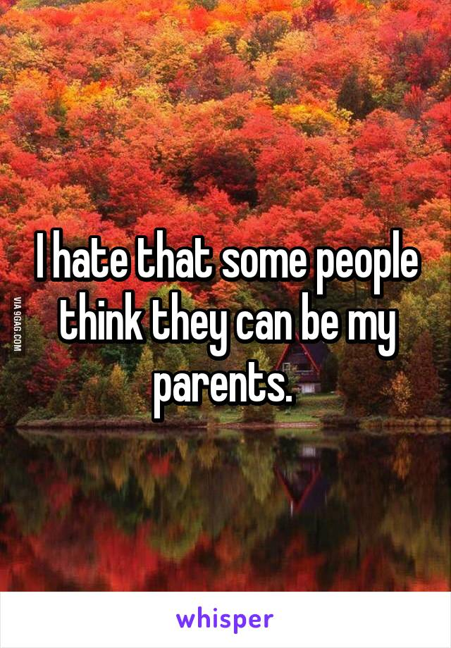 I hate that some people think they can be my parents.