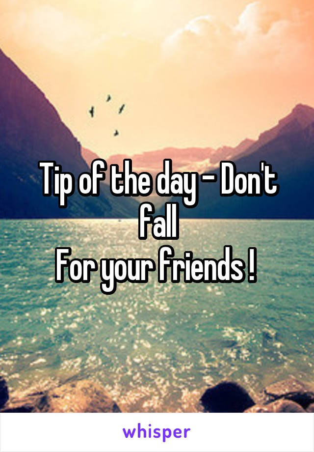 Tip of the day - Don't fall For your friends !