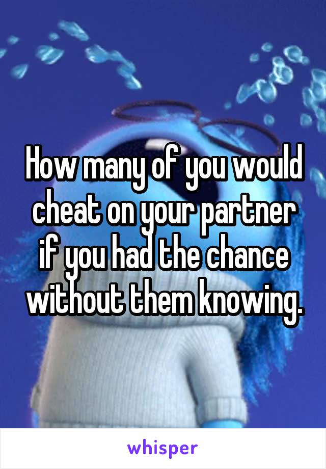 How many of you would cheat on your partner if you had the chance without them knowing.