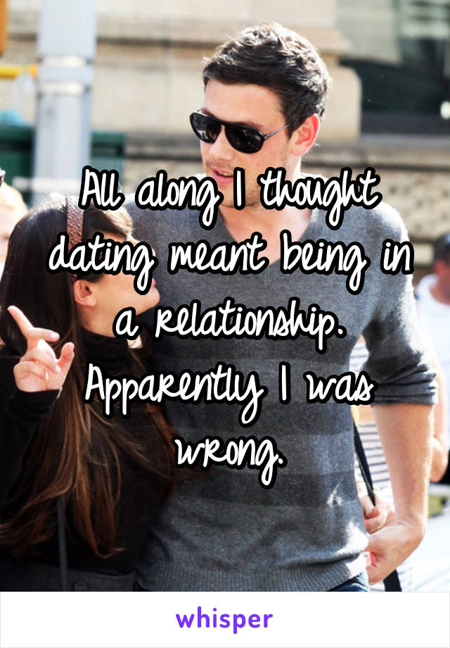 All along I thought dating meant being in a relationship. Apparently I was wrong.