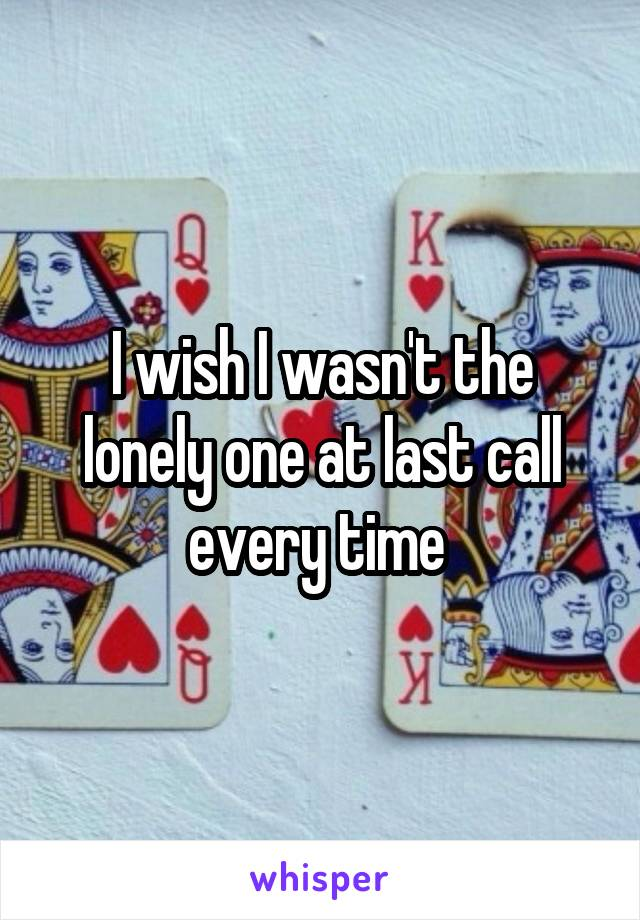 I wish I wasn't the lonely one at last call every time
