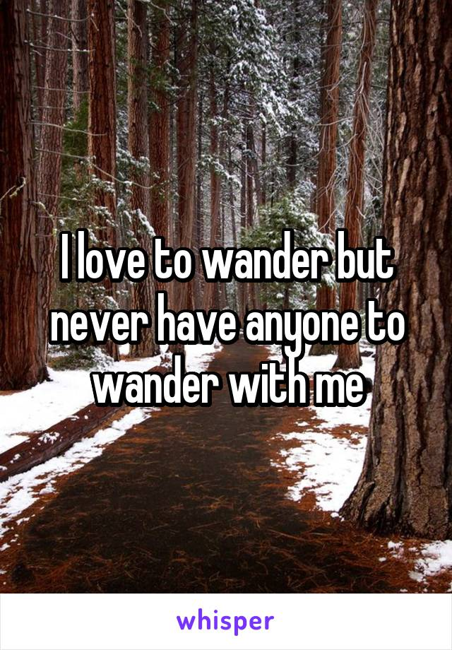 I love to wander but never have anyone to wander with me