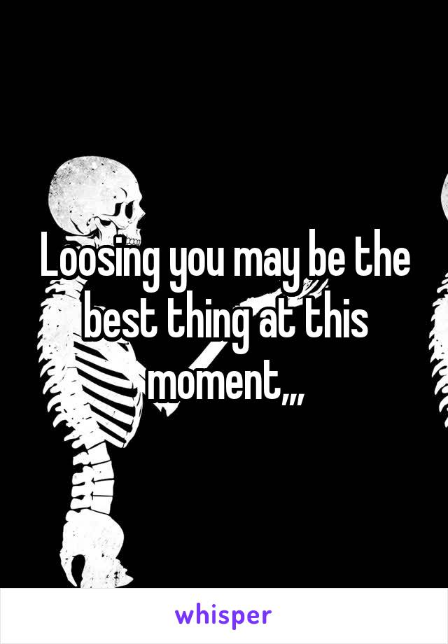Loosing you may be the best thing at this moment,,,