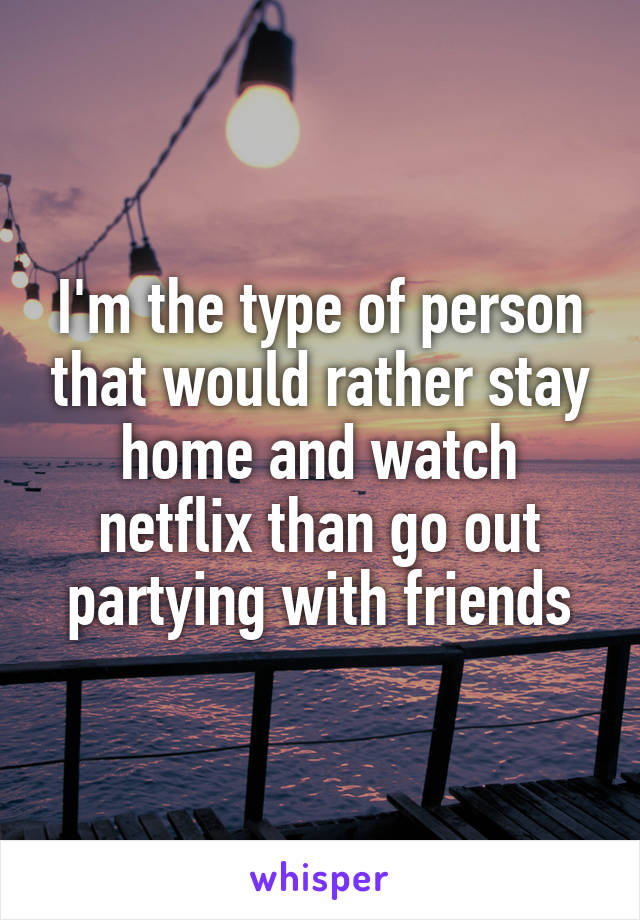 I'm the type of person that would rather stay home and watch netflix than go out partying with friends