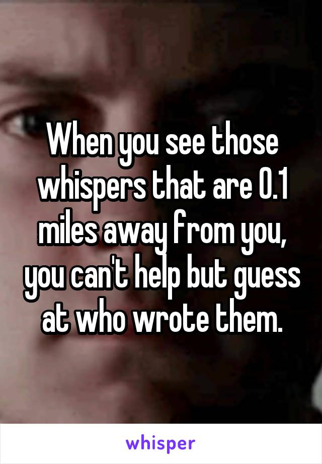 When you see those whispers that are 0.1 miles away from you, you can't help but guess at who wrote them.