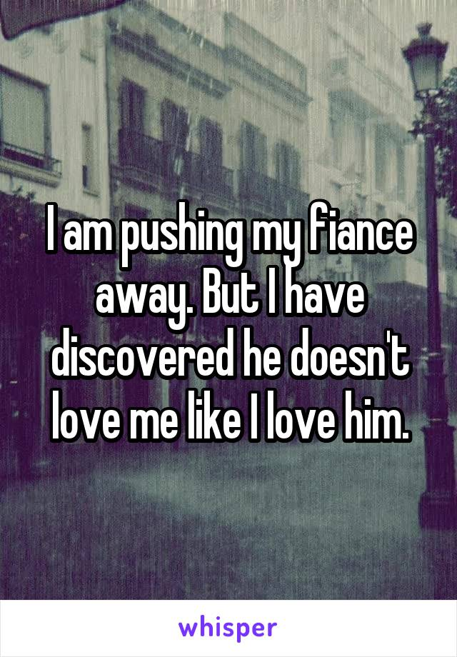 I am pushing my fiance away. But I have discovered he doesn't love me like I love him.