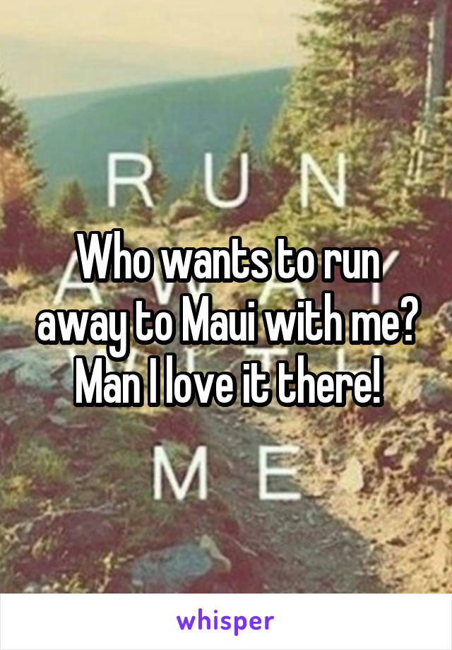 Who wants to run away to Maui with me? Man I love it there!