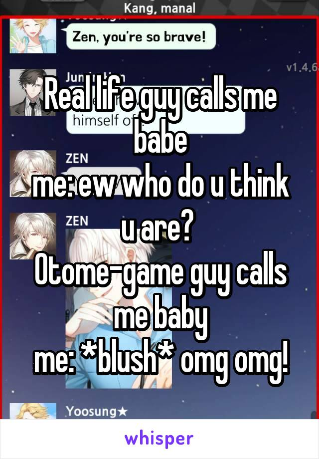 Real life guy calls me babe me: ew who do u think u are?  Otome-game guy calls me baby me: *blush* omg omg!