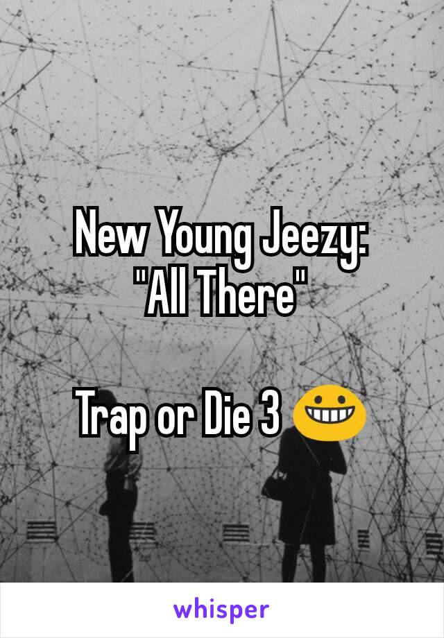 "New Young Jeezy: ""All There""  Trap or Die 3 😀"