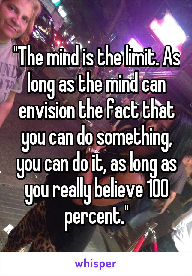 """""""The mind is the limit. As long as the mind can envision the fact that you can do something, you can do it, as long as you really believe 100 percent."""""""