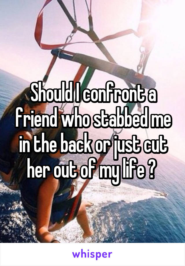 Should I confront a friend who stabbed me in the back or just cut her out of my life ?