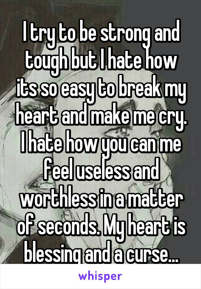 I try to be strong and tough but I hate how its so easy to break my heart and make me cry. I hate how you can me feel useless and worthless in a matter of seconds. My heart is blessing and a curse...