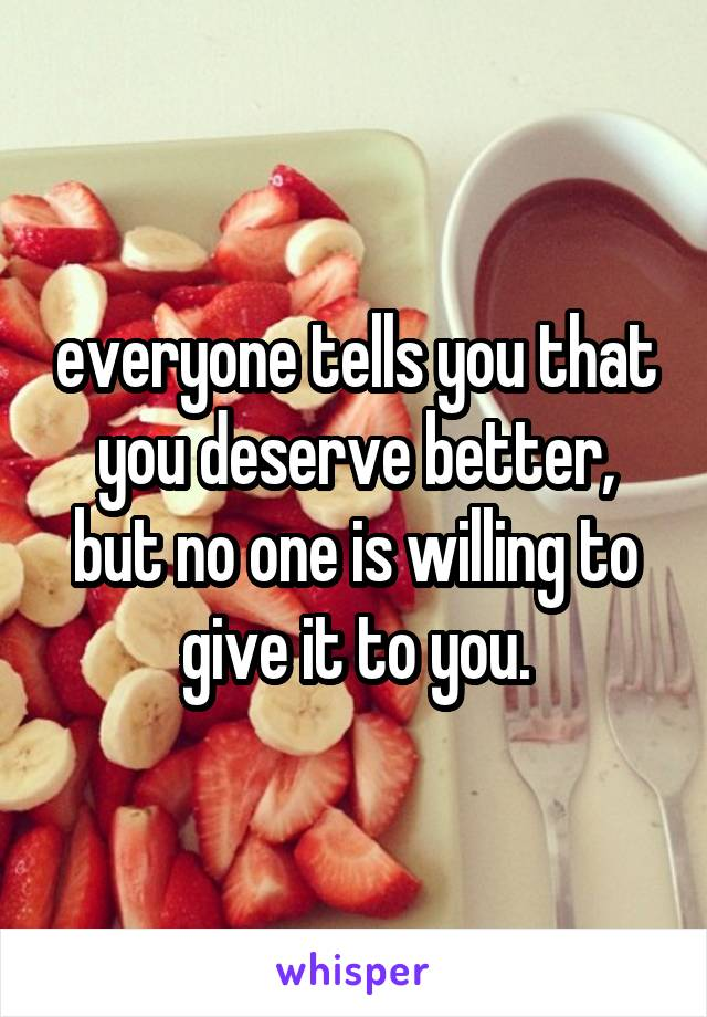 everyone tells you that you deserve better, but no one is willing to give it to you.