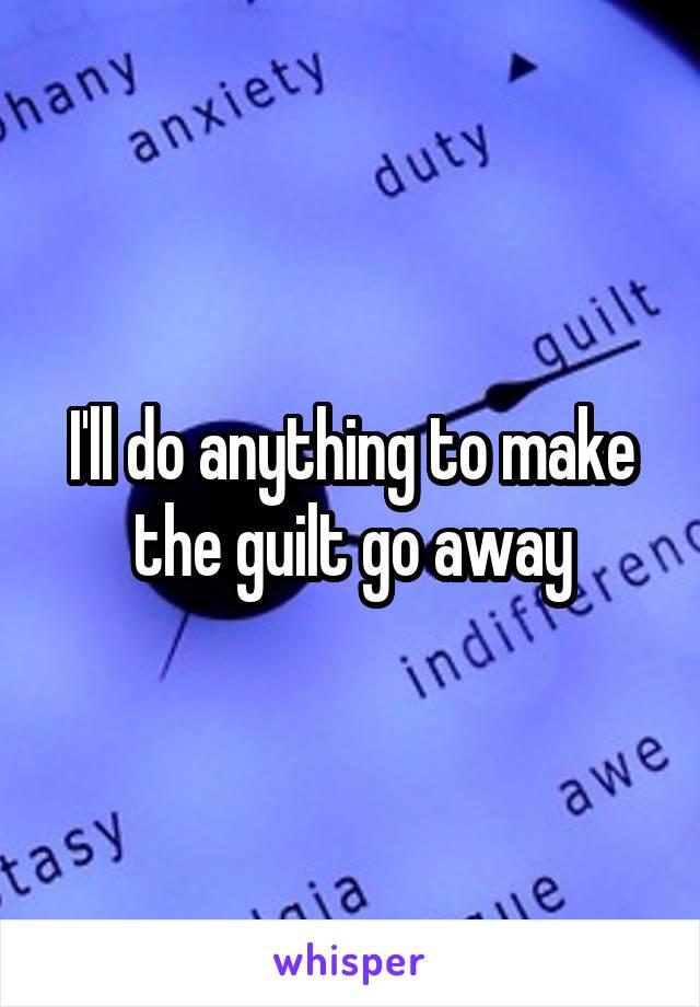 I'll do anything to make the guilt go away