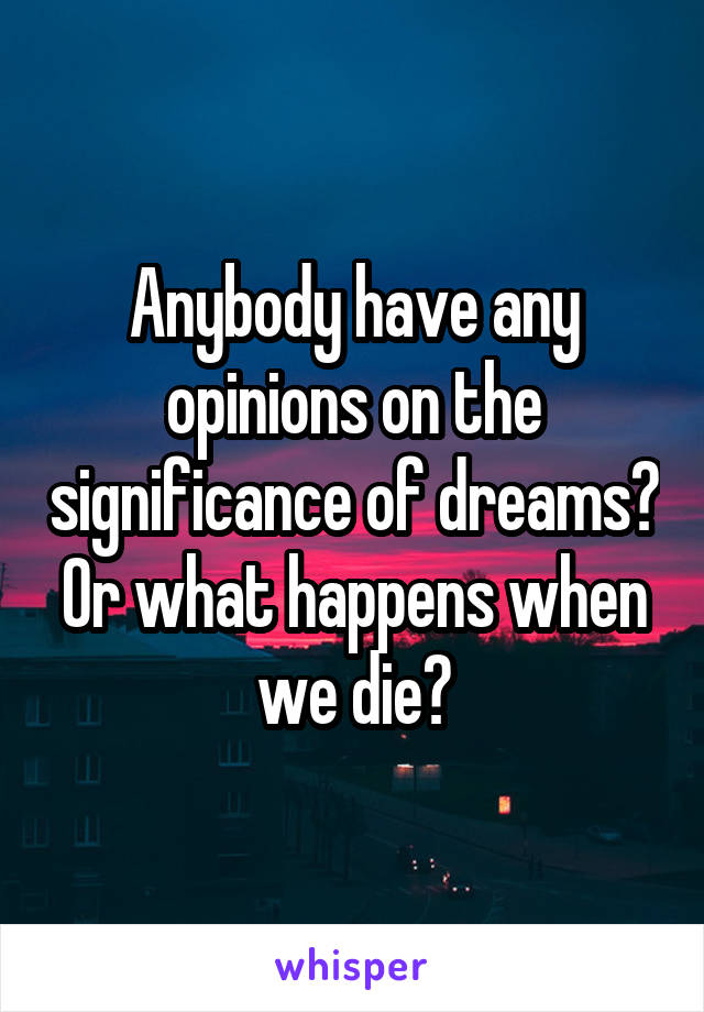 Anybody have any opinions on the significance of dreams? Or what happens when we die?