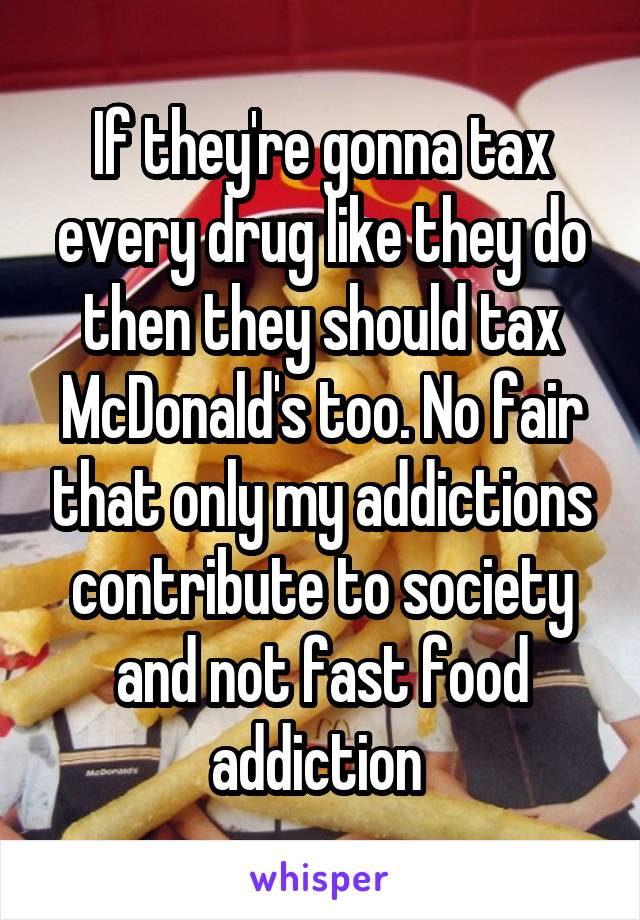 If they're gonna tax every drug like they do then they should tax McDonald's too. No fair that only my addictions contribute to society and not fast food addiction