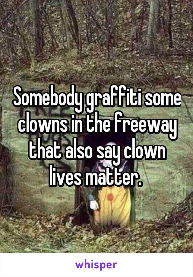 Somebody graffiti some clowns in the freeway that also say clown lives matter.