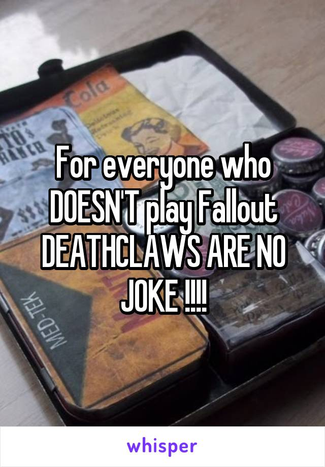 For everyone who DOESN'T play Fallout DEATHCLAWS ARE NO JOKE !!!!