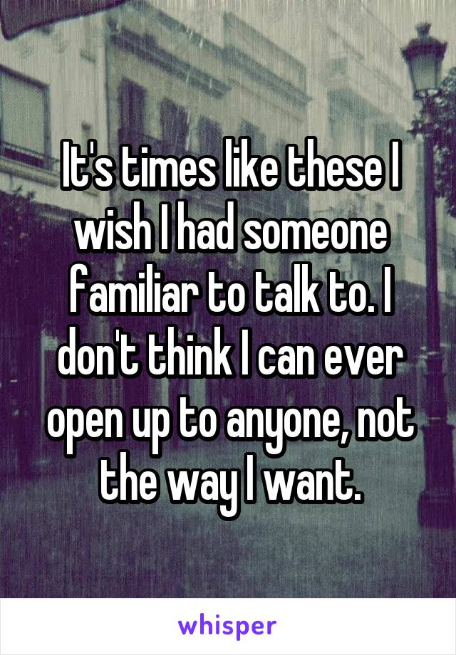 It's times like these I wish I had someone familiar to talk to. I don't think I can ever open up to anyone, not the way I want.