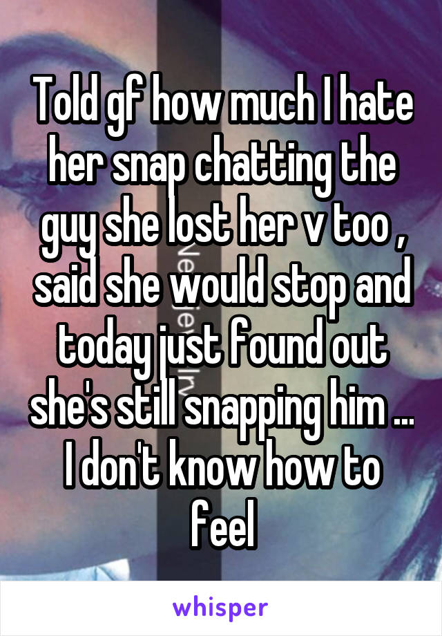 Told gf how much I hate her snap chatting the guy she lost her v too , said she would stop and today just found out she's still snapping him ... I don't know how to feel