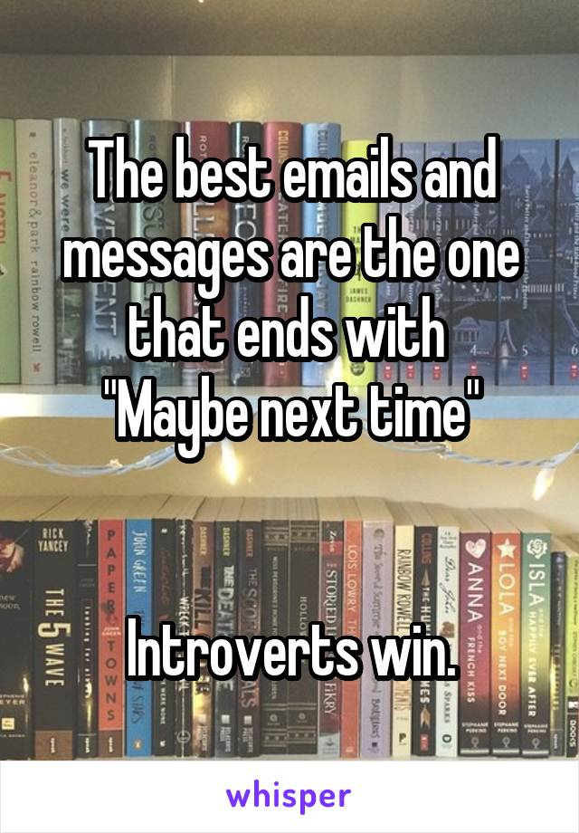 """The best emails and messages are the one that ends with  """"Maybe next time""""   Introverts win."""