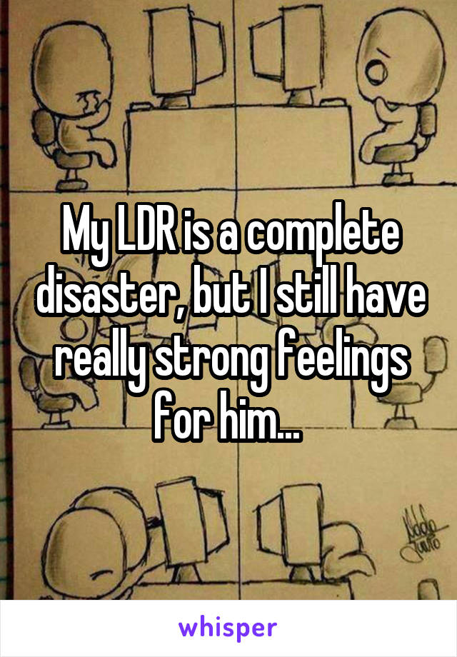 My LDR is a complete disaster, but I still have really strong feelings for him...