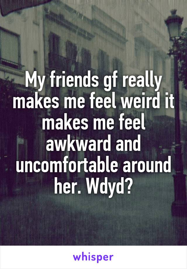 My friends gf really makes me feel weird it makes me feel awkward and uncomfortable around her. Wdyd?