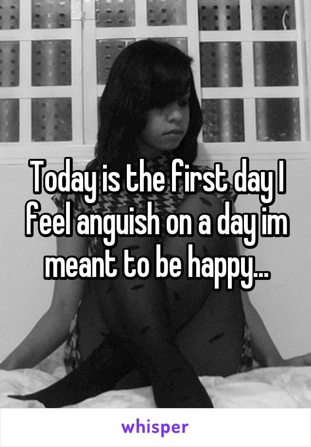 Today is the first day I feel anguish on a day im meant to be happy...