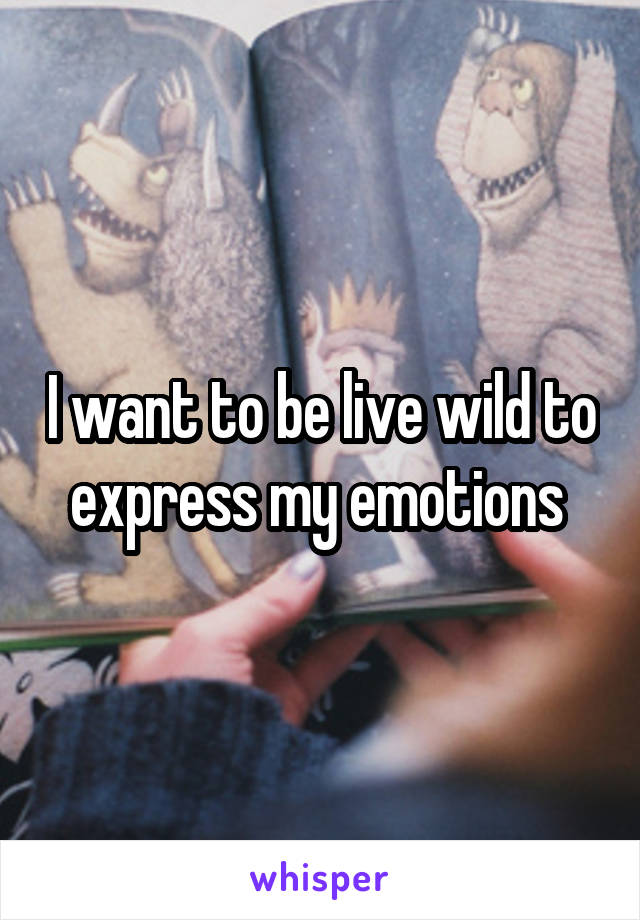 I want to be live wild to express my emotions