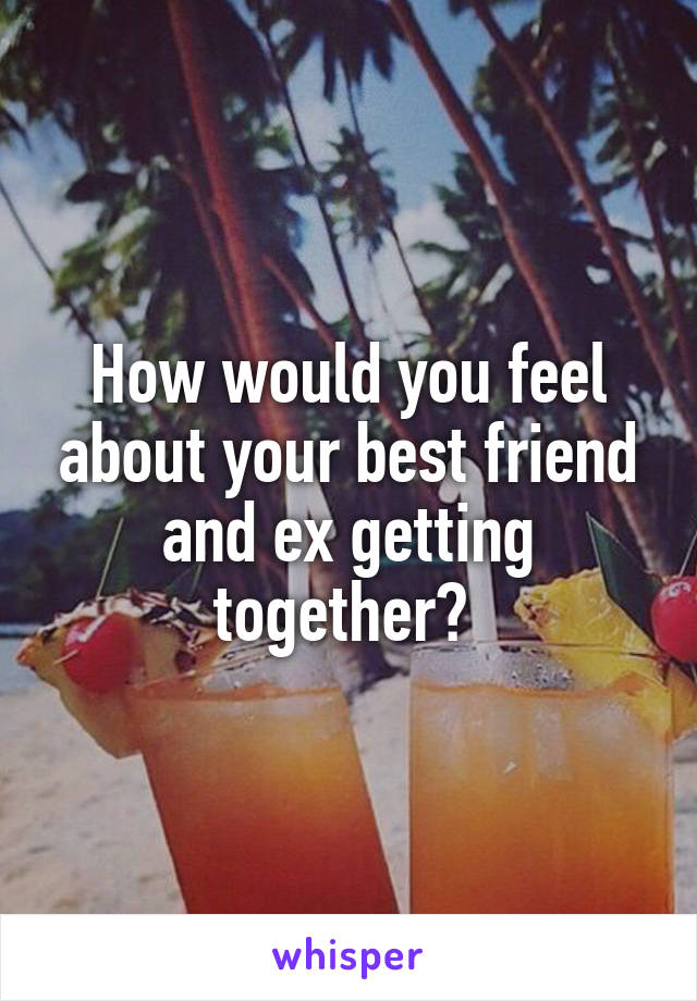 How would you feel about your best friend and ex getting together?