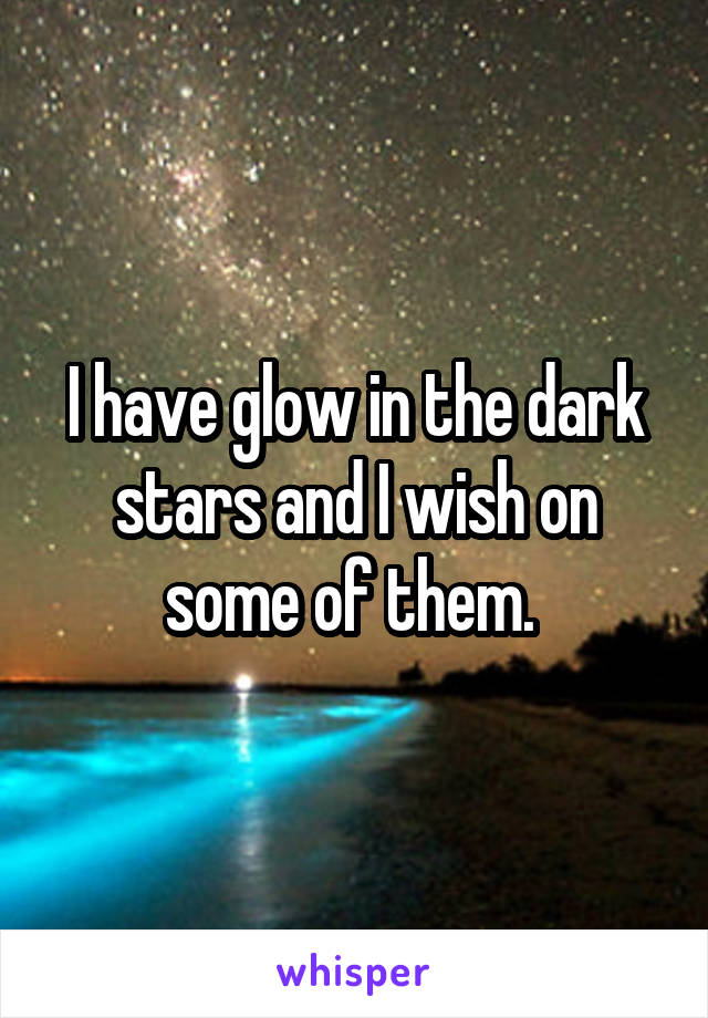 I have glow in the dark stars and I wish on some of them.