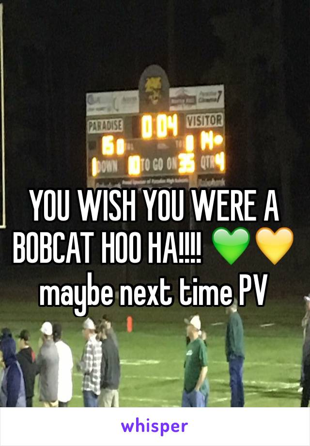 YOU WISH YOU WERE A BOBCAT HOO HA!!!! 💚💛 maybe next time PV