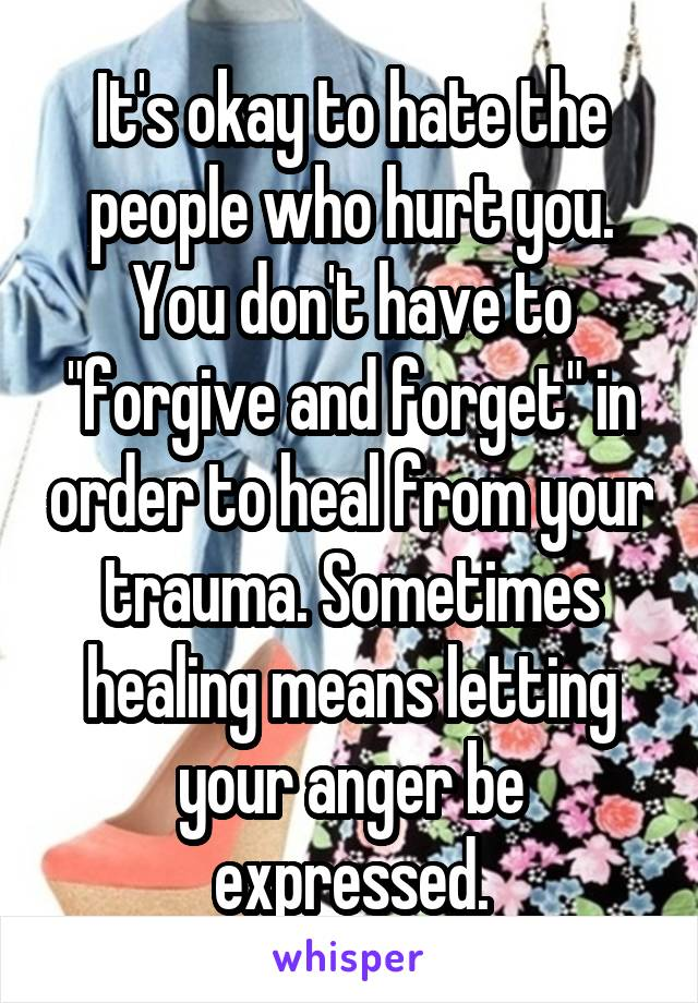 """It's okay to hate the people who hurt you. You don't have to """"forgive and forget"""" in order to heal from your trauma. Sometimes healing means letting your anger be expressed."""