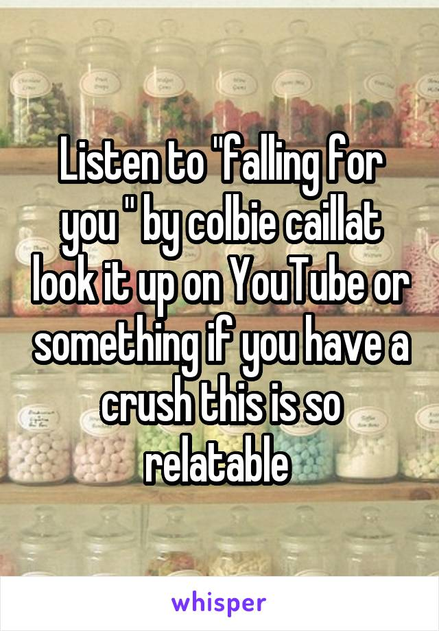"Listen to ""falling for you "" by colbie caillat look it up on YouTube or something if you have a crush this is so relatable"