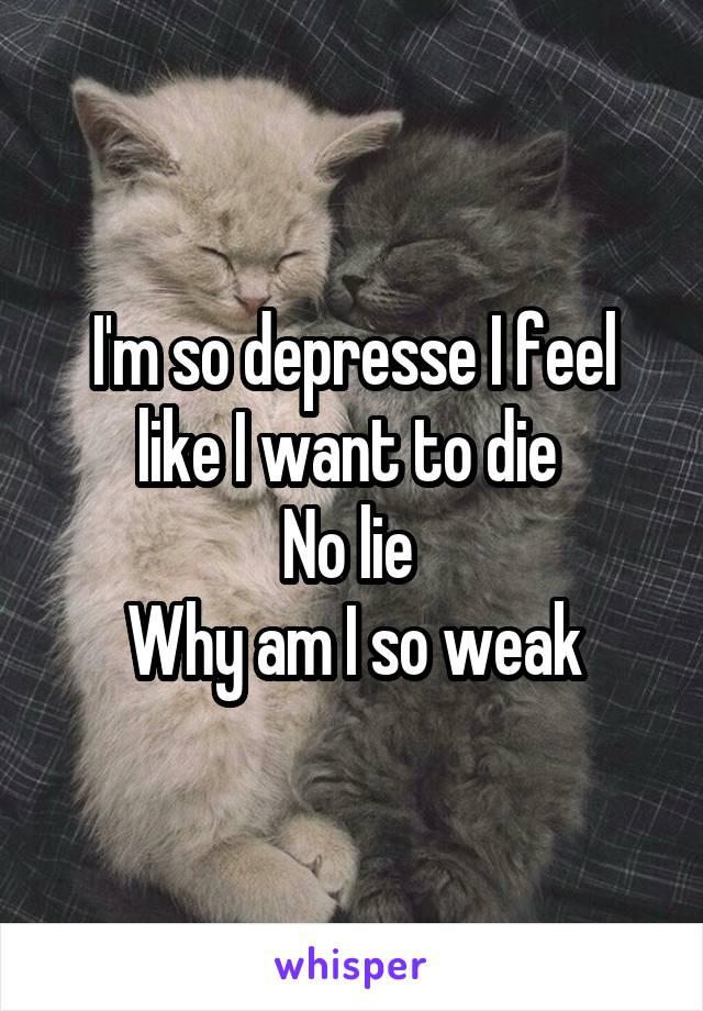 I'm so depresse I feel like I want to die  No lie  Why am I so weak