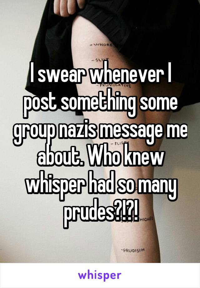 I swear whenever I post something some group nazis message me about. Who knew whisper had so many prudes?!?!
