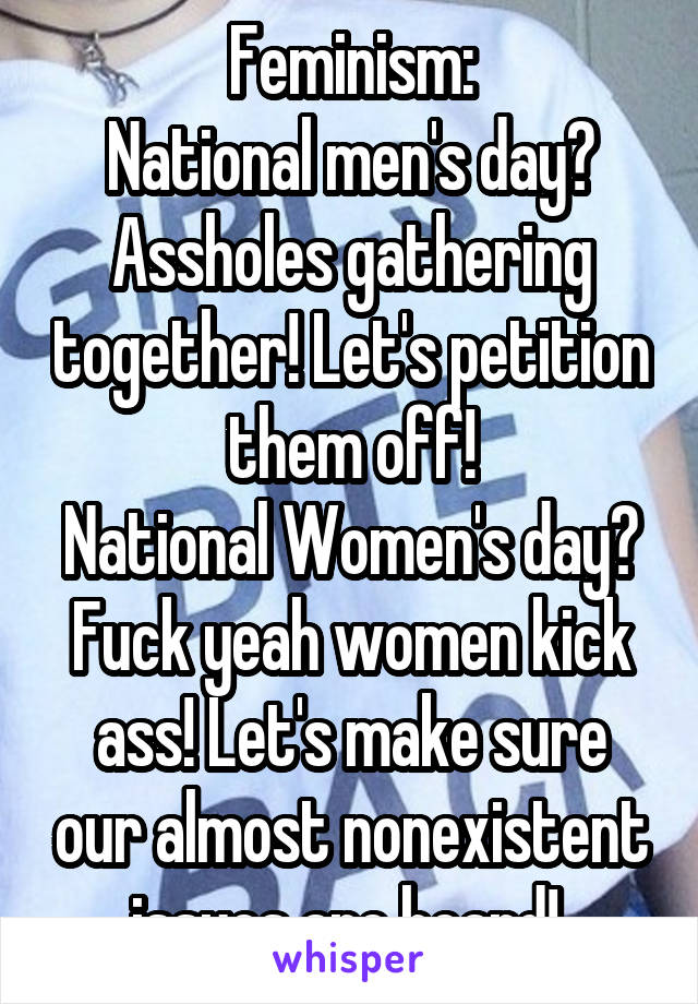 Feminism: National men's day? Assholes gathering together! Let's petition them off! National Women's day? Fuck yeah women kick ass! Let's make sure our almost nonexistent issues are heard!