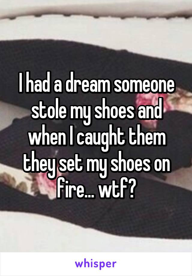 I had a dream someone stole my shoes and when I caught them they set my shoes on fire... wtf?
